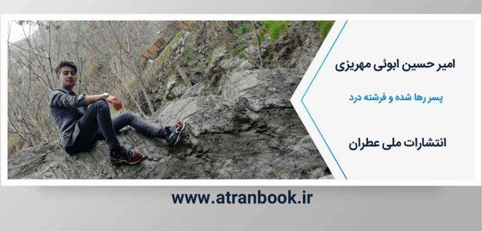 امیرحسین ابوئی مهریزی- پسر رها شده و فرشته درد- انتشارات عطران